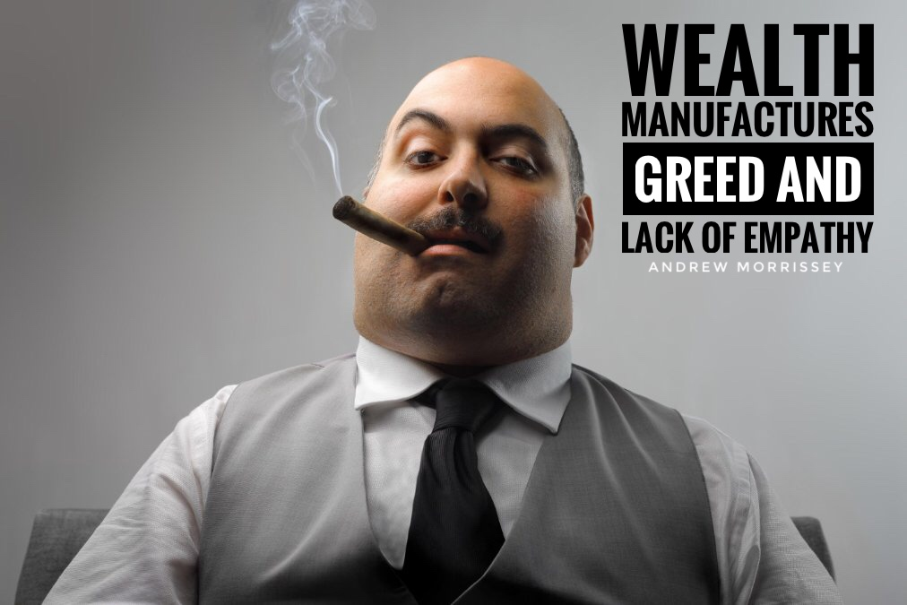 wealth and greed As an individual's wealth and status rise, so does their tendency to be unethical, concludes a new study of the relationship between socioeconomics and ethics the study included seven different experiments that spanned real-world and laboratory settings, from rude san francisco drivers to test.